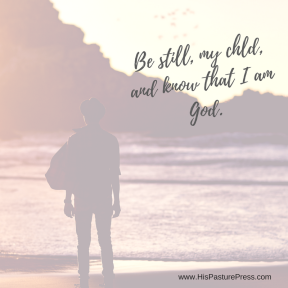 Be still, my chld, and know that I am God.